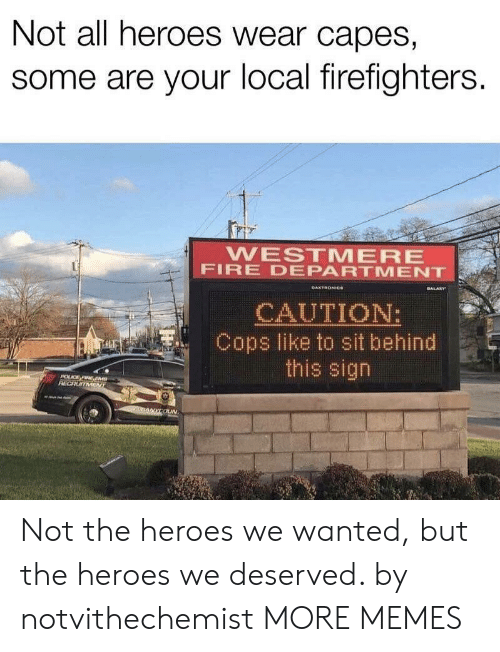 firefighters: Not all heroes wear capes,  some are your local firefighters.  WESTMERE  FIRE DEPARTMENT  GALARY  DAKTRONICe  CAUTION:  Cops like to sit behind  this sign  POLCE FIRE EM  RECRUITMENT  nANYCOUN Not the heroes we wanted, but the heroes we deserved. by notvithechemist MORE MEMES