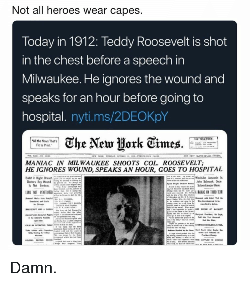 Memes, News, and Heroes: Not all heroes wear capes  Today in 1912: Teddy Roosevelt is shot  in the chest before a speech in  Milwaukee. He ianores the wound and  speaks for an hour before going to  hospital. nyti.ms/2DEOKpY  All the News That's  Fit to Priat  MANIAC IN MIL WAUKEE SHOOTS COL. ROOSEVELT;  HE IGNORES WOUND, SPEAKS AN HOUR, GOES TO HOSPITAL  Budlet In Righ  Docers Say  WoundQ  John Schrank, 0so  s Not Serious Damn.