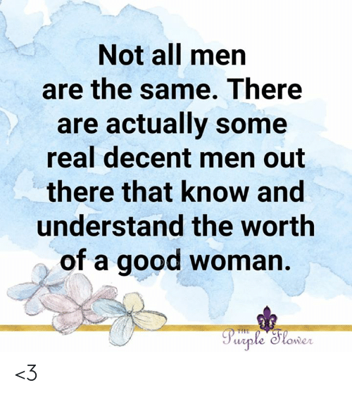 Memes, Good, and Purple: Not all men  are the same. There  are actually some  real decent men out  there that know and  understand the worth  of a good woman.  Purple Slower  THE <3