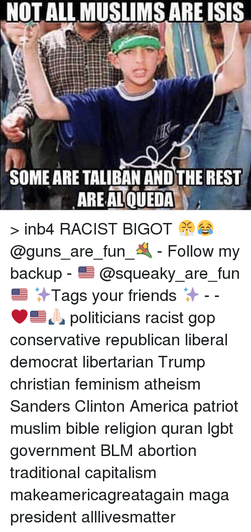 All Lives Matter, America, and Feminism: NOT ALL MUSLIMS ARE ISIS  SOME ARE TALIBAN ANDTHE REST  AREAL QUEDA > inb4 RACIST BIGOT 😤😂 @guns_are_fun_💐 - Follow my backup - 🇺🇸 @squeaky_are_fun 🇺🇸 ✨Tags your friends ✨ - - ❤️🇺🇸🙏🏻 politicians racist gop conservative republican liberal democrat libertarian Trump christian feminism atheism Sanders Clinton America patriot muslim bible religion quran lgbt government BLM abortion traditional capitalism makeamericagreatagain maga president alllivesmatter