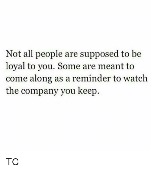 Supposibly: Not all people are supposed to be  loyal to you. Some are meant to  come along as a reminder to watch  the company you keep. TC