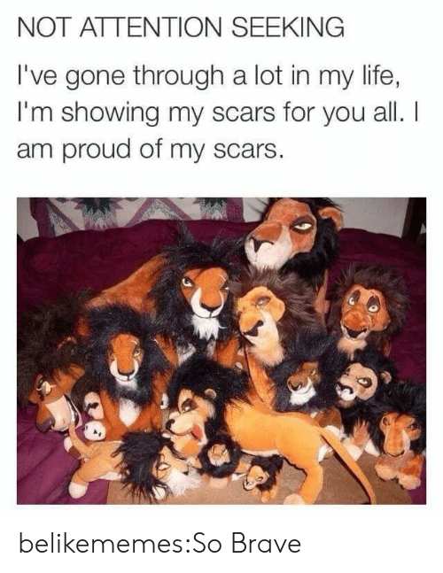 Life, Tumblr, and Blog: NOT ATTENTION SEEKING  I've gone through a lot in my life,  I'm showing my scars for you all. I  am proud of my scars  CE belikememes:So Brave