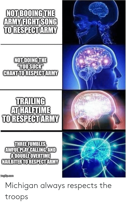 "Trailing: NOT BOOING THE  ARMY FIGHT SONG  TORESPECTARMY  NOT DOING THE  ""YOUSUCK'  CHANT TORESPECTARMY  TRAILING  AT HALFTIME  TO RESPECT ARMY  THREE FUMBLES  AWFUL PLAY CALLING AND  ADOUBLE OVERTIME  NAILBITER TO RESPECT ARMY  imgfip.com Michigan always respects the troops"