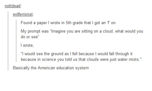 """Americanness: not dead  evilfe minist  Found a paper  l rote in 5th grade that I got an f on  My prompt was magine you are sitting on a cloud, what would you  do or see  I wrote  I would see the ground as l fell because  would fall through it  because in science you told us that clouds were just water mists.""""  Basically the American education system"""