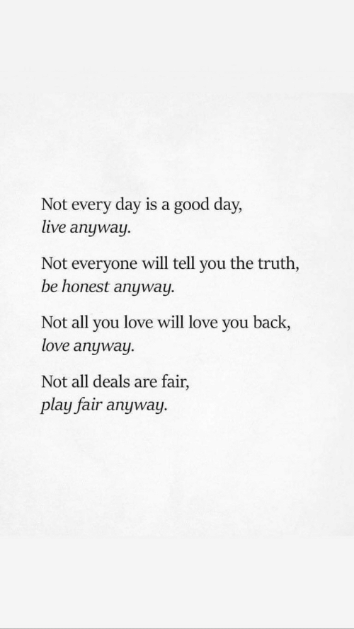 Love, Good, and Live: Not every day is a good day,  live anyway  Not everyone will tell you the truth,  be honest anyway  Not all you love will love you back,  love anyway.  Not all deals are fair,  play fair anyway.