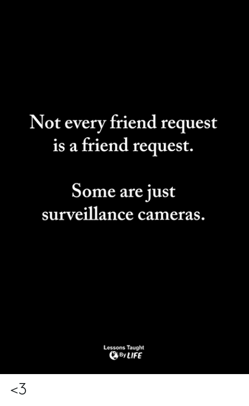 Life, Memes, and 🤖: Not every friend request  is a friend request.  Some are just  surveillance cameras  Lessons Taught  By LIFE <3