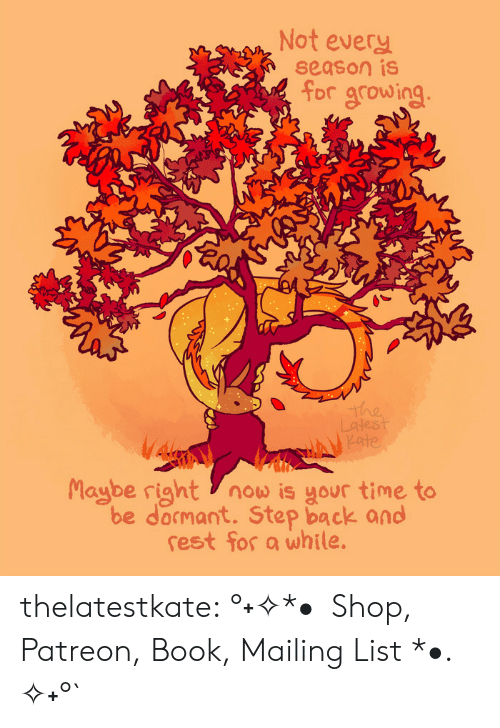 relief: Not every  season is  for growing  The  Latest  Kate  Maybe right now is your time to  be docmant. Step back and  rest for a while. thelatestkate:   °˖✧*•  Shop, Patreon, Book, Mailing List *•. ✧˖°`