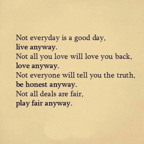Love, Good, and Live: Not everyday is a good day,  live anyway.  Not all you love will love you back,  love anyway  Not everyone will tell you the truth,  be honest anyway  Not all deals are fair  play fair anyway.