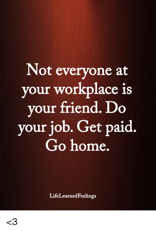 Memes, Home, and 🤖: Not everyone at  your workplace is  your friend. Do  your job. Get paid.  Go home  LifeLearnedFeelings <3