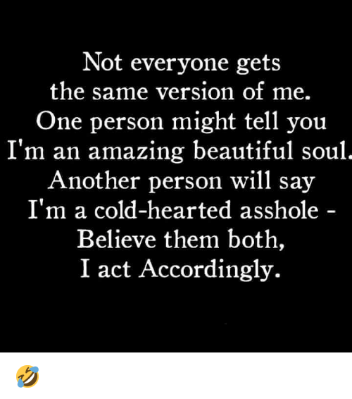 beautiful soul: Not everyone gets  the same version of me.  One person might tell you  I'm an amazing beautiful soul  Another person will say  I'm a cold-hearted asshole  Believe them both,  I act Accordingly. 🤣