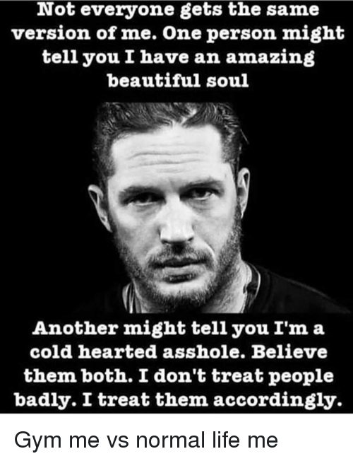 Beautiful, Gym, and Life: Not everyone gets the same  version of me. One person might  tell you I have an amazing  beautiful soul  Another might tell you I'm a  cold hearted asshole. Believe  them both. I don't treat people  badly. I treat them accordingly. Gym me vs normal life me