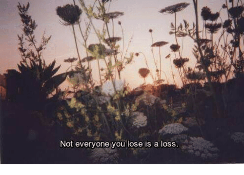 You, Lose, and Everyone: Not everyone you lose is a loss.