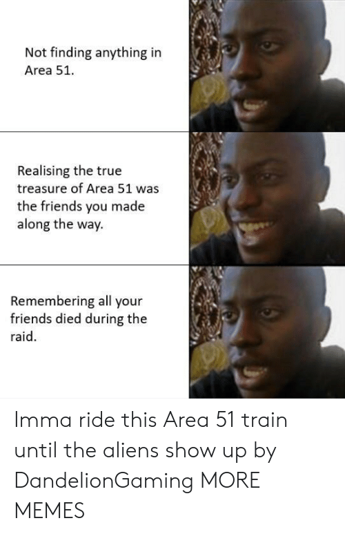 Dank, Friends, and Imma Ride: Not finding anything in  Area 51.  Realising the true  treasure of Area 51 was  the friends you made  along the way  Remembering all your  friends died during the  raid Imma ride this Area 51 train until the aliens show up by DandelionGaming MORE MEMES