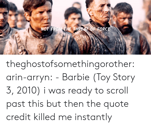 Barbie: NOT FROM THE THREAT OF FORCE theghostofsomethingorother:  arin-arryn:  -Barbie (Toy Story 3, 2010)  i was ready to scroll past this but then the quote credit killed me instantly