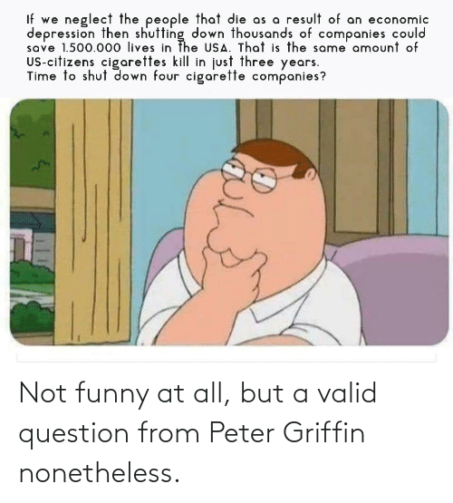 Peter Griffin: Not funny at all, but a valid question from Peter Griffin nonetheless.