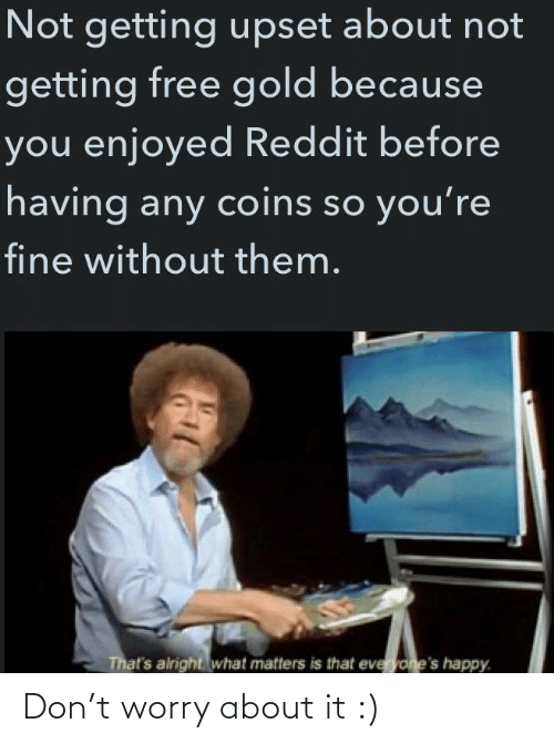 worry: Not getting upset about not  getting free gold because  you enjoyed Reddit before  having any coins so you're  fine without them.  That's alright what matters is that everyone's happy. Don't worry about it :)