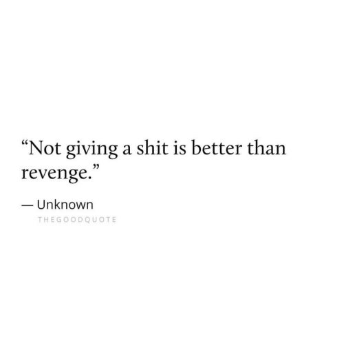 "Not Giving A Shit: ""Not giving a shit is better tharn  revenge.  Unknown  THEGOODQUOTE"