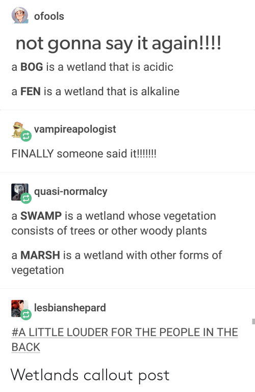 alkaline: not gonna say it again!!!!  a BOG is a wetland that is acidic  a FEN is a wetland that is alkaline  vampireapologist  quasi-normalcy  a SWAMP is a wetland whose vegetation  consists of trees or other woody plants  a MARSH is a wetland with other forms of  vegetation  馬lesbianshepard  #A LITTLE LOUDER FOR THE PEOPLE IN THE  BACK Wetlands callout post