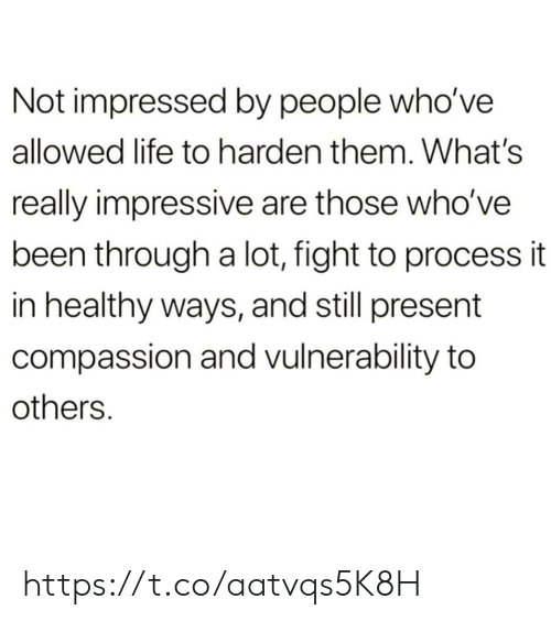 harden: Not impressed by people who've  allowed life to harden them. What's  really impressive are those who've  been through a lot, fight to process it  in healthy ways, and still present  compassion and vulnerability to  others. https://t.co/aatvqs5K8H