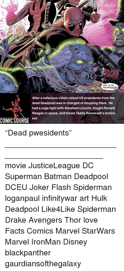 "Abraham Lincoln, Batman, and Brains: NOT IN MY  After a nefarious villain raised US presidents from the  dead Deadpool was in charged of stopping them. He  had a cage fight with Abraham Lincoln, fought Ronald  Reagan in space, and blows Teddy Roosevelt's brains  out  COMIC SOURCE u ""Dead pwesidents"" _______________________________________________ movie JusticeLeague DC Superman Batman Deadpool DCEU Joker Flash Spiderman loganpaul infinitywar art Hulk Deadpool Like4Like Spiderman Drake Avengers Thor love Facts Comics Marvel StarWars Marvel IronMan Disney blackpanther gaurdiansofthegalaxy"