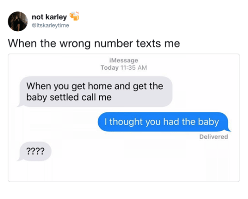 Home, Today, and Thought: not karley ip  @Itskarleytime  When the wrong number texts me  iMessage  Today 11:35 AM  When you get home and get the  baby settled call me  I thought you had the baby  Delivered  ??9