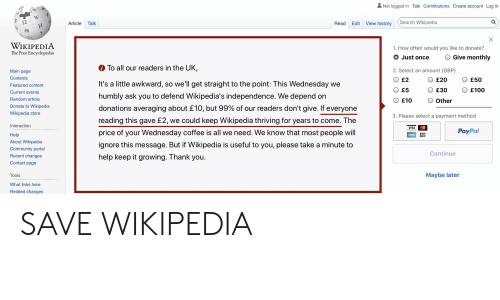 Community, Wikipedia, and Awkward: Not logged in Talk Contributions Create account Log in  ウィ  WC  Search Wikipedia  Q  View history  Article  Talk  Read  Edit  И  維  X  WIKIPEDIA  The Free Encyclopedia  1. How often would you like to donate?  Give monthly  Just once  To all our readers in the UK,  2. Select an amount (GBP)  Main page  Contents  £2  £50  £20  It's a little awkward, so we'll get straight to the point: This Wednesday we  Featured content  £5  £30  £100  Current events  humbly ask you to defend Wikipedia's independence. We depend on  Random article  £10  Other  Donate to Wikipedia  donations averaging about £10, but 99% of our readers don't give. If everyone  Wikipedia store  3. Please select a payment method  reading this gave £2, we could keep Wikipedia thriving for years to come. The  Interaction  VISA  PayPal  price of your Wednesday coffee is all we need. We know that most people will  Help  AMEX  About Wikipedia  ignore this message. But if Wikipedia is useful to you, please take a minute to  Community portal  Continue  Recent changes  help keep it growing. Thank you.  Contact page  Maybe later  Tools  What links here  Related changes SAVE WIKIPEDIA