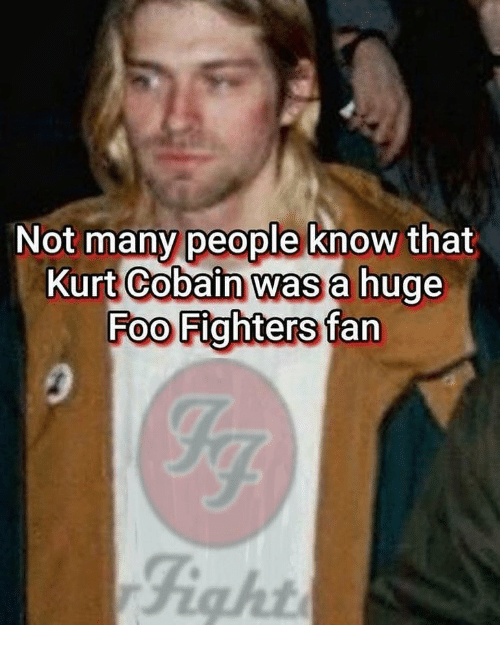 Foo Fighters, Kurt Cobain, and Dank Memes: Not many people know that  Kurt Cobain was a hug  Foo Fighters fan  Fight