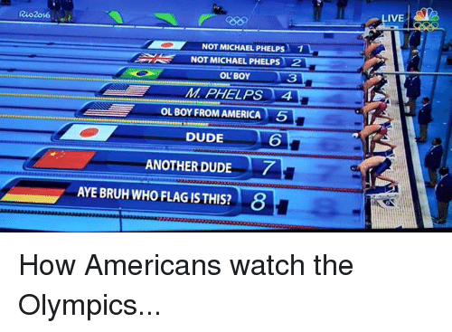Americanness: NOT MICHAEL PHELPS  NOT MICHAEL PHELPS  2  OL BOY  OL BOY FROM AMERICA 5  DUDE  ANOTHER DUDE  AYE BRUH WHO FLAGISTHIS? 8  IVE How Americans watch the Olympics...