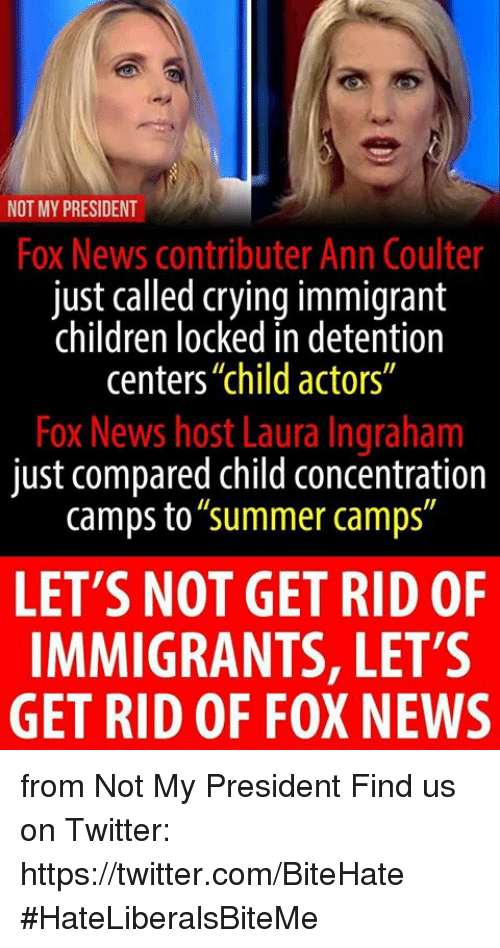"""Children, Crying, and News: NOT MY PRESIDENT  Fox News contributer Ann Coulter  just called crying immigrant  children locked in detention  centers""""child actors""""  Fox News host Laura Ingraham  just compared child concentration  camps to""""summer camps""""  LET'S NOT GET RID OF  IMMIGRANTS, LET'S  GET RID OF FOX NEWS from Not My President  Find us on Twitter: https://twitter.com/BiteHate  #HateLiberalsBiteMe"""