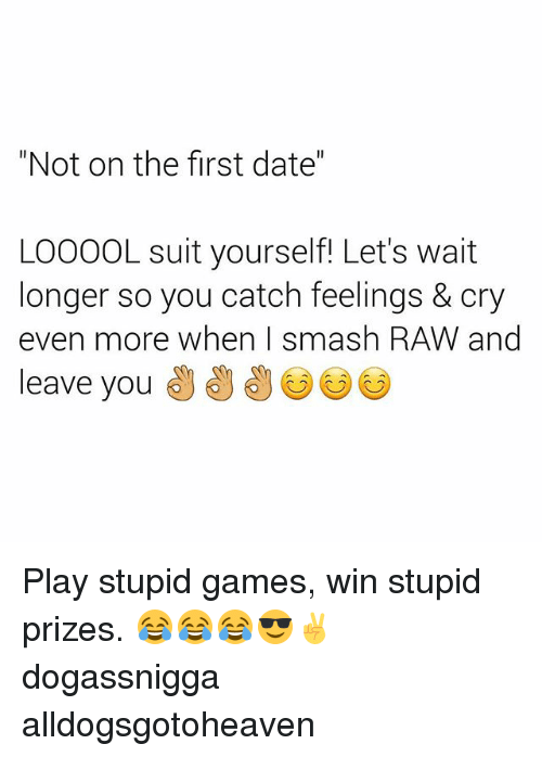 """play-stupid-games: """"Not on the first date""""  LOOOOL suit yourself! Let's wait  longer so you catch feelings & cry  even more when Ismash RAW and  leave you Play stupid games, win stupid prizes. 😂😂😂😎✌ dogassnigga alldogsgotoheaven"""