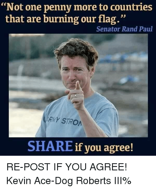 "Flagging: ""Not one penny more to countries  that are burning our flag.""  Senator Rand Paul  RMY STRO  SHARE if you agree! RE-POST IF YOU AGREE! Kevin Ace-Dog Roberts III%"