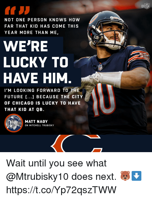 Mitchell Trubisky: NOT ONE PERSON KNOWS HOW  FAR THAT KID HAS COME THIS  YEAR MORE THAN ME,  WE'RE  LUCKY TO  HAVE HIM  I'M LOOKING FORWARD TO THE  FUTURE ...1 BECAUSE THE CITY  OF CHICAGO0 IS LUCKY TO HAVE  THAT KID AT QB.  MATT NAGY  ON MITCHELL TRUBISKY Wait until you see what @Mtrubisky10 does next. 🐻⬇️ https://t.co/Yp72qszTWW