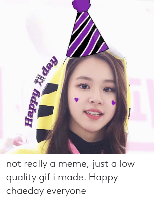 not really: not really a meme, just a low quality gif i made. Happy chaeday everyone