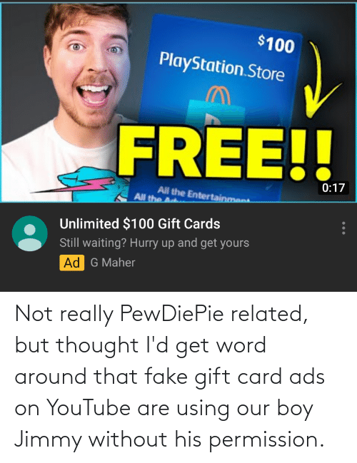 not really: Not really PewDiePie related, but thought I'd get word around that fake gift card ads on YouTube are using our boy Jimmy without his permission.