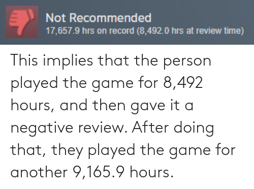 The Game: Not Recommended  17,657.9 hrs on record (8,492.0 hrs at review time) This implies that the person played the game for 8,492 hours, and then gave it a negative review. After doing that, they played the game for another 9,165.9 hours.