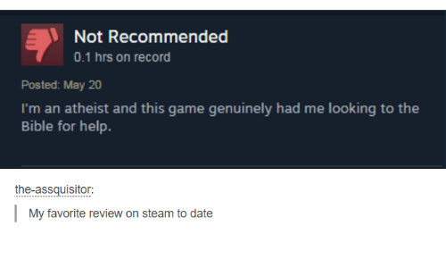 Atheistism: Not Recommended  Posted: May 20  I'm an atheist and this game genuinely had me looking to the  Bible for help.  the-assquisitor:  My favorite review on steam to date