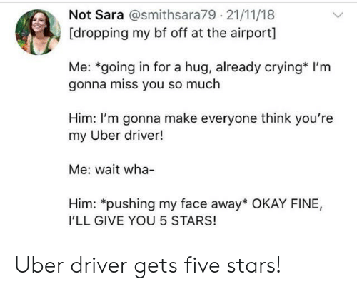 Crying, Uber, and Okay: Not Sara @smithsara79 21/11/18  [dropping my bf off at the airport]  Me: *going in for a hug, already crying* I'm  gonna miss you so much  Him: I'm gonna make everyone think you're  my Uber driver!  Me: wait wha-  Him: *pushing my face away* OKAY FINE,  I'LL GIVE YOU 5 STARS! Uber driver gets five stars!