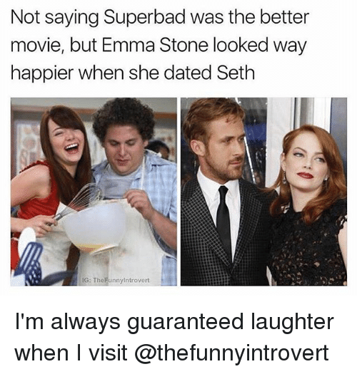 stoning: Not saying Superbad was the better  movie, but Emma Stone looked way  happier when she dated Seth  G: TheFunnyintrovert I'm always guaranteed laughter when I visit @thefunnyintrovert