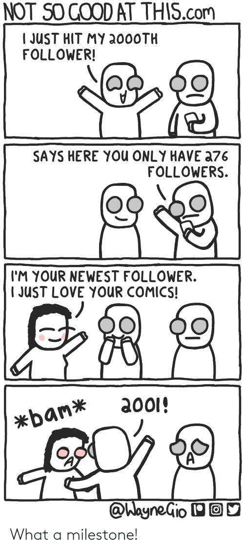 so good: NOT SO GOOD AT THIS.com  I JUST HIT MY 2000TH  FOLLOWER!  SAYS HERE YOU ONLY HAVE a76  FOLLOWERS.  I'M YOUR NEWEST FOLLOWER.  | JUST LOVE YOUR COMICS!  2001!  *bam*  @WayneGio OO What a milestone!