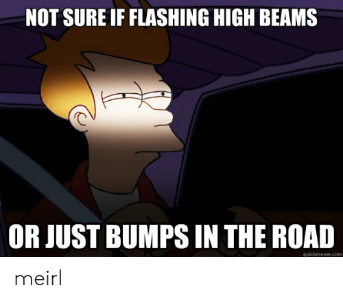The Road: NOT SURE IF FLASHING HIGH BEAMS  OR JUST BUMPS IN THE ROAD meirl