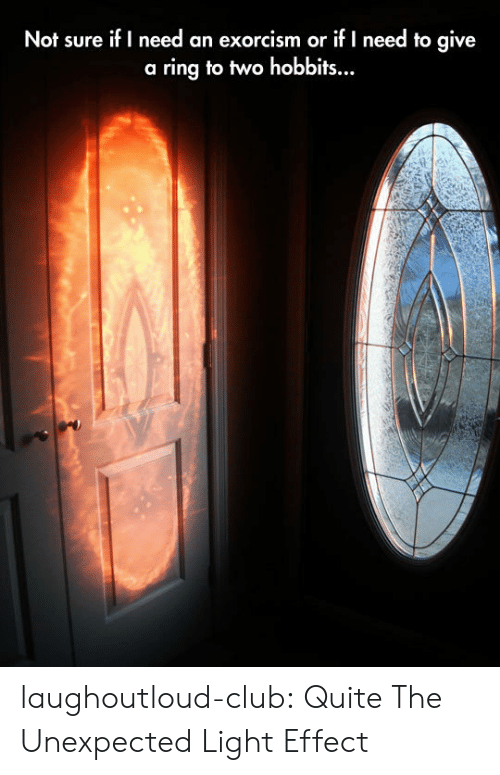 Club, Tumblr, and Blog: Not sure if I need an exorcism or if I need to give  a ring to two hobbits.. laughoutloud-club:  Quite The Unexpected Light Effect