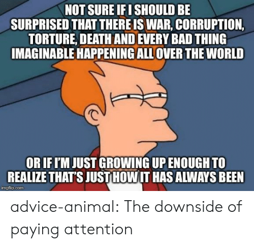 Growing up: NOT SURE IF I SHOULD BE  SURPRISED THAT THERE IS WAR, CORRUPTION,  TORTURE, DEATH AND EVERY BAD THING  IMAGINABLE HAPPENING ALL OVER THE WORLD  OR IF I'M JUST GROWING UP ENOUGH TO  REALIZE THAT'S JUST HOW IT HAS ALWAYS BEEN  imgflip.com advice-animal:  The downside of paying attention