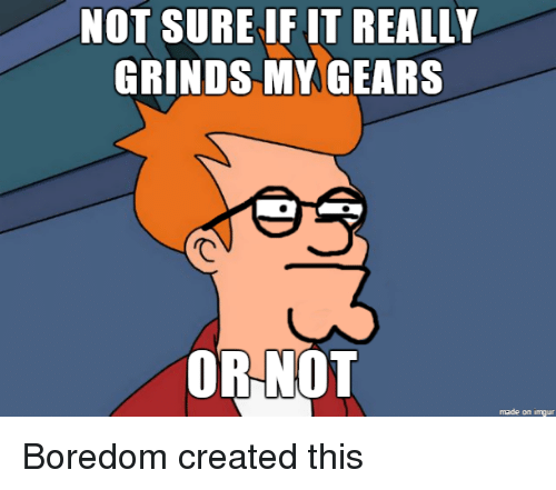 25 best memes about it really grinds my gears it really