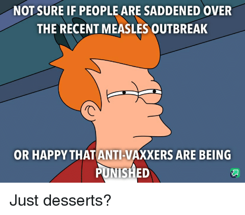 Funny, Happy, and Measles: NOT SURE IF PEOPLE ARE SADDENED OVER  THE RECENT MEASLES OUTBREAK  OR HAPPY THATANTI-VAXXERS ARE BEING Just desserts?