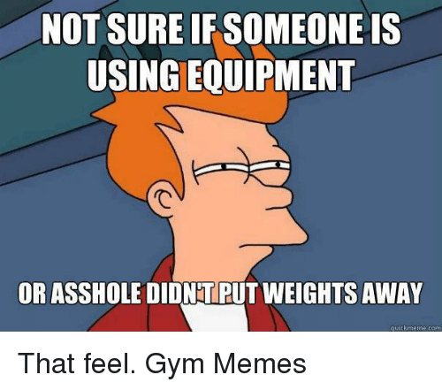 gym memes: NOT SURE IF SOMEONE IS  USINGEQUIPMENT  OR ASSHOLE DIDNTPUT WEIGHTS AWAY  quick meme com That feel.