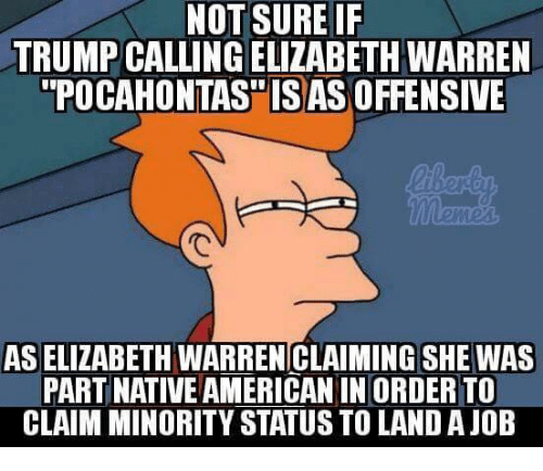 Elizabeth Warren, Native American, and Pocahontas: NOT SURE IF  TRUMP CALLING ELIZABETH WARREN  POCAHONTAS ISAS OFFENSIVE  ied  AS ELIZABETH WARREN CLAIMING SHE WAS  PART NATIVE AMERICAN IN ORDER TO  CLAIM MINORITY STATUS TO LAND A JOB