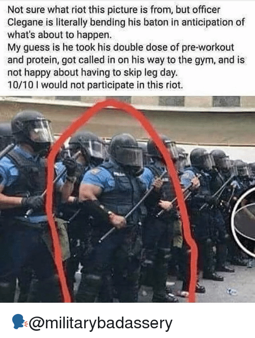 pre workout: Not sure what riot this picture is from, but officer  Clegane is literally bending his baton in anticipation of  what's about to happen.  My guess is he took his double dose of pre-workout  and protein, got called in on his way to the gym, and is  not happy about having to skip leg day.  10/10 I would not participate in this riot. 🗣@militarybadassery