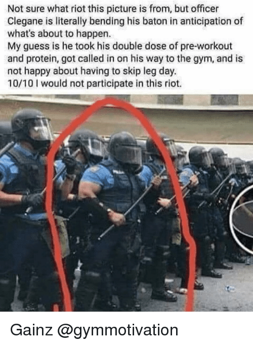 Gainz: Not sure what riot this picture is from, but officer  Clegane is literally bending his baton in anticipation of  what's about to happen.  My guess is he took his double dose of pre-workout  and protein, got called in on his way to the gym, and is  not happy about having to skip leg day.  10/10 would not participate in this riot. Gainz @gymmotivation