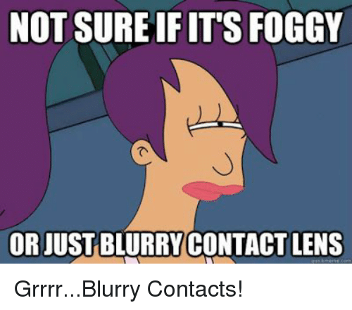NOT SUREIFIT'S FOGGY OR JUST BLURRYCONTACT LENS GrrrrBlurry