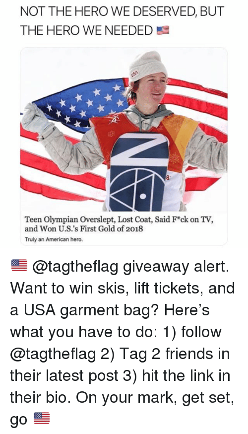 skis: NOT THE HERO WE DESERVED, BUT  THE HERO WE NEEDED  7  Teen Olympian Overslept, Lost Coat, Said F*ck on TV,  and Won U.S.'s First Gold of 2018  Truly an American hero. 🇺🇸 @tagtheflag giveaway alert. Want to win skis, lift tickets, and a USA garment bag? Here's what you have to do: 1) follow @tagtheflag 2) Tag 2 friends in their latest post 3) hit the link in their bio. On your mark, get set, go 🇺🇸